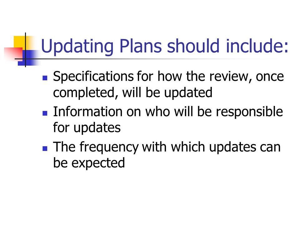 Updating Plans should include: Specifications for how the review, once completed, will be updated Information on who will be responsible for updates T