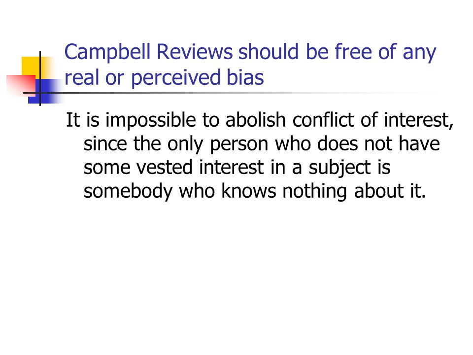 Campbell Reviews should be free of any real or perceived bias It is impossible to abolish conflict of interest, since the only person who does not hav