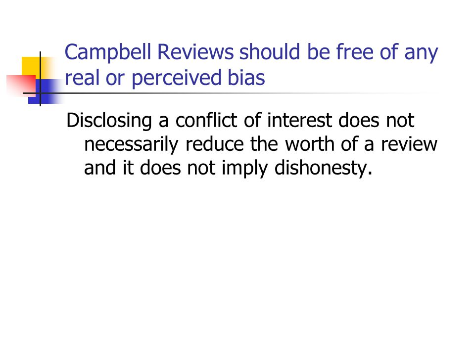 Campbell Reviews should be free of any real or perceived bias Disclosing a conflict of interest does not necessarily reduce the worth of a review and it does not imply dishonesty.