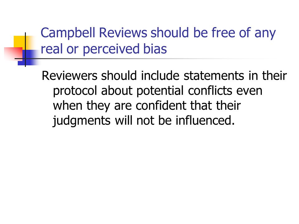 Campbell Reviews should be free of any real or perceived bias Reviewers should include statements in their protocol about potential conflicts even when they are confident that their judgments will not be influenced.