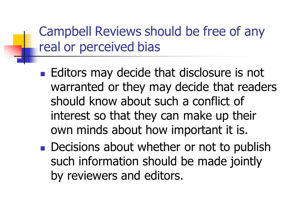 Campbell Reviews should be free of any real or perceived bias Editors may decide that disclosure is not warranted or they may decide that readers should know about such a conflict of interest so that they can make up their own minds about how important it is.