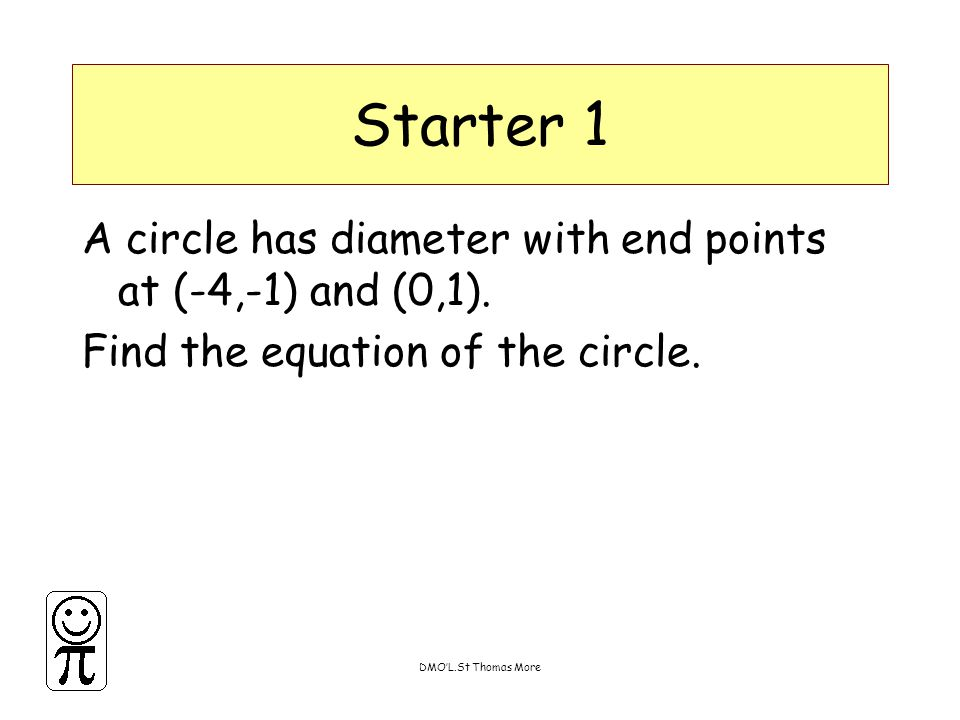 DMO'L.St Thomas More Starter 1 A circle has diameter with end points at (-4,-1) and (0,1). Find the equation of the circle.