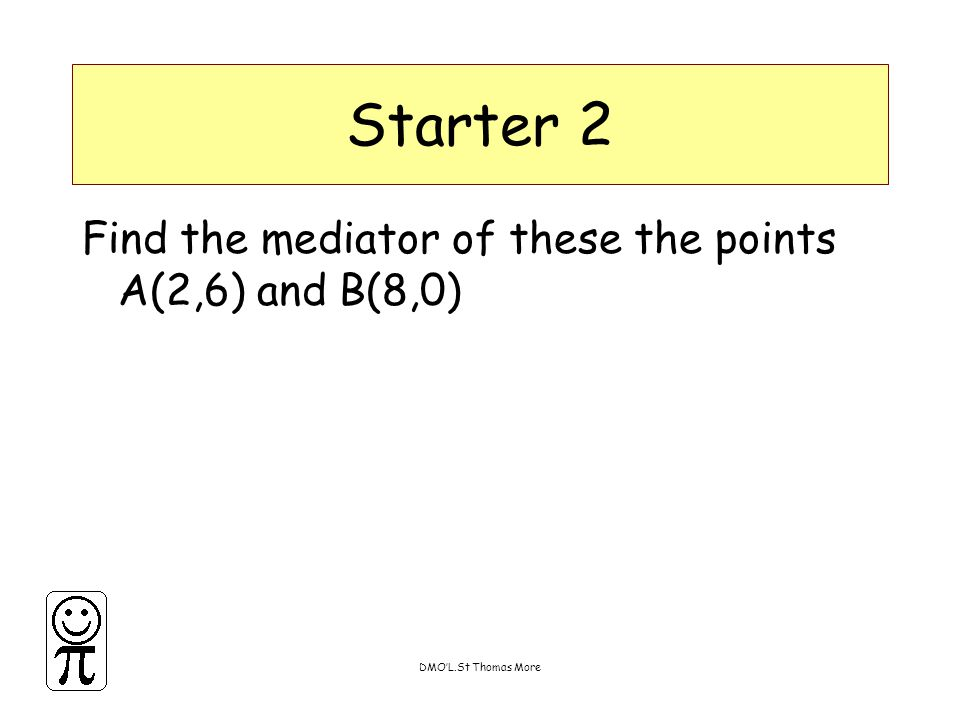 DMO'L.St Thomas More Starter 2 Find the mediator of these the points A(2,6) and B(8,0)
