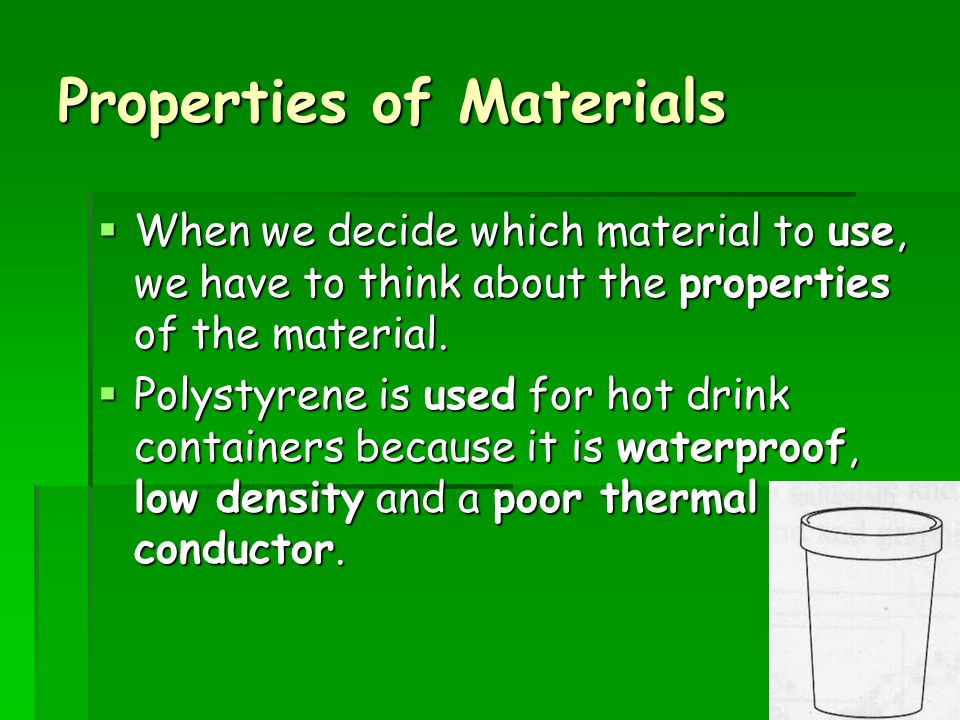 Properties of Materials  When we decide which material to use, we have to think about the properties of the material.  Polystyrene is used for hot d