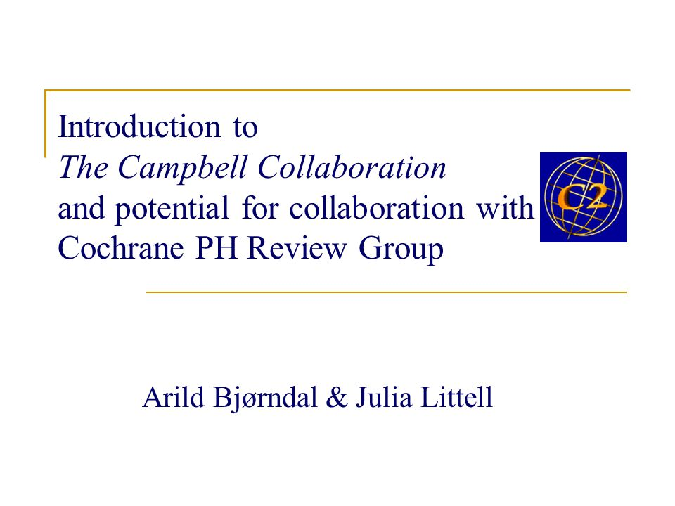 Introduction to The Campbell Collaboration and potential for collaboration with a Cochrane PH Review Group Arild Bjørndal & Julia Littell