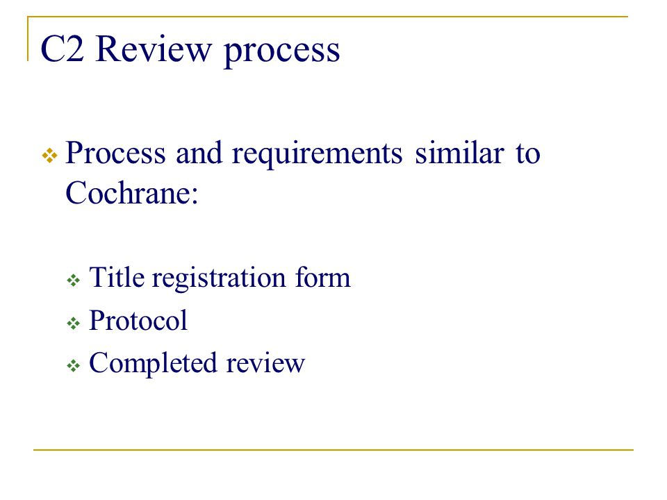 C2 Review process  Process and requirements similar to Cochrane:  Title registration form  Protocol  Completed review