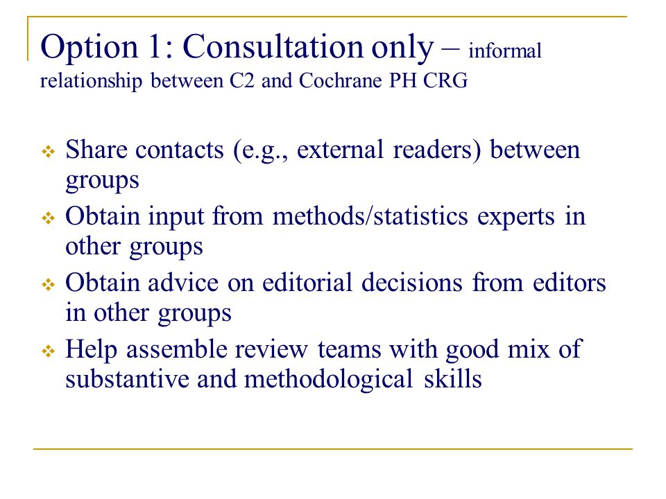 Option 1: Consultation only – informal relationship between C2 and Cochrane PH CRG  Share contacts (e.g., external readers) between groups  Obtain input from methods/statistics experts in other groups  Obtain advice on editorial decisions from editors in other groups  Help assemble review teams with good mix of substantive and methodological skills