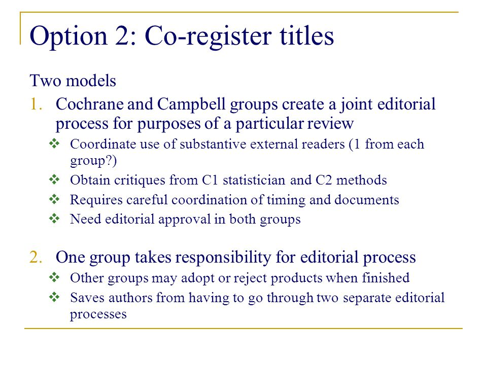 Option 2: Co-register titles Two models 1.Cochrane and Campbell groups create a joint editorial process for purposes of a particular review  Coordinate use of substantive external readers (1 from each group?)  Obtain critiques from C1 statistician and C2 methods  Requires careful coordination of timing and documents  Need editorial approval in both groups 2.One group takes responsibility for editorial process  Other groups may adopt or reject products when finished  Saves authors from having to go through two separate editorial processes
