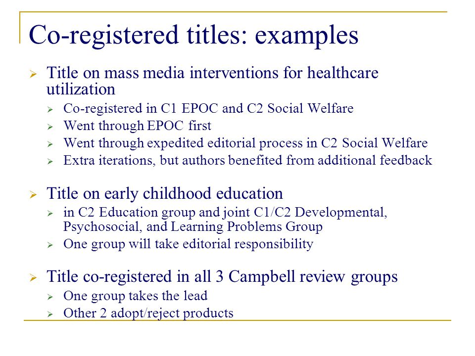 Co-registered titles: examples  Title on mass media interventions for healthcare utilization  Co-registered in C1 EPOC and C2 Social Welfare  Went through EPOC first  Went through expedited editorial process in C2 Social Welfare  Extra iterations, but authors benefited from additional feedback  Title on early childhood education  in C2 Education group and joint C1/C2 Developmental, Psychosocial, and Learning Problems Group  One group will take editorial responsibility  Title co-registered in all 3 Campbell review groups  One group takes the lead  Other 2 adopt/reject products