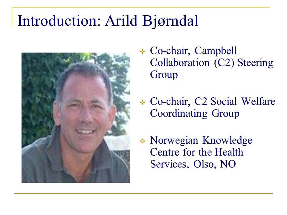 Introduction: Arild Bjørndal  Co-chair, Campbell Collaboration (C2) Steering Group  Co-chair, C2 Social Welfare Coordinating Group  Norwegian Knowledge Centre for the Health Services, Olso, NO