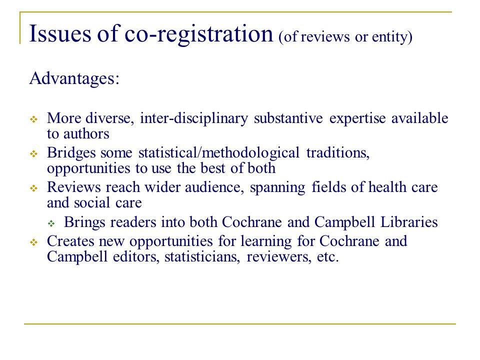Issues of co-registration (of reviews or entity) Advantages:  More diverse, inter-disciplinary substantive expertise available to authors  Bridges some statistical/methodological traditions, opportunities to use the best of both  Reviews reach wider audience, spanning fields of health care and social care  Brings readers into both Cochrane and Campbell Libraries  Creates new opportunities for learning for Cochrane and Campbell editors, statisticians, reviewers, etc.