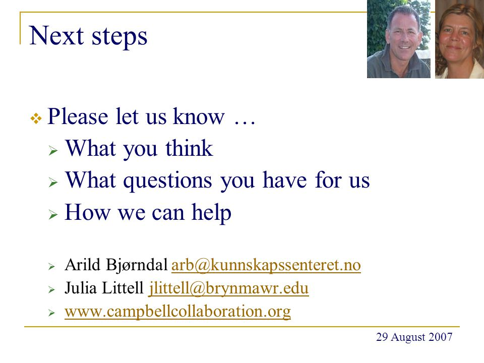 Next steps  Please let us know …  What you think  What questions you have for us  How we can help  Arild Bjørndal arb@kunnskapssenteret.noarb@kunnskapssenteret.no  Julia Littell jlittell@brynmawr.edujlittell@brynmawr.edu  www.campbellcollaboration.org www.campbellcollaboration.org 29 August 2007