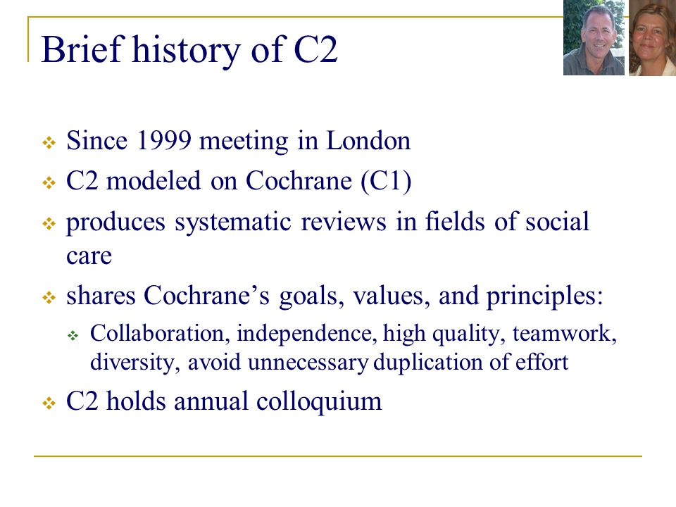 Brief history of C2  Since 1999 meeting in London  C2 modeled on Cochrane (C1)  produces systematic reviews in fields of social care  shares Cochrane's goals, values, and principles:  Collaboration, independence, high quality, teamwork, diversity, avoid unnecessary duplication of effort  C2 holds annual colloquium