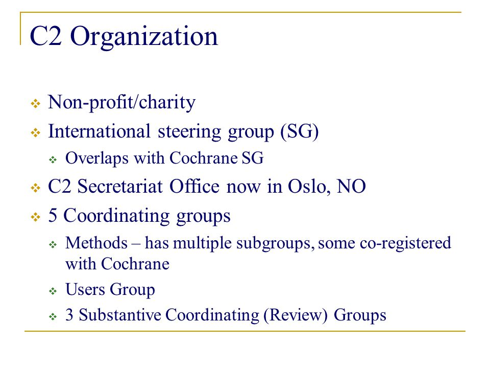 C2 Organization  Non-profit/charity  International steering group (SG)  Overlaps with Cochrane SG  C2 Secretariat Office now in Oslo, NO  5 Coordinating groups  Methods – has multiple subgroups, some co-registered with Cochrane  Users Group  3 Substantive Coordinating (Review) Groups