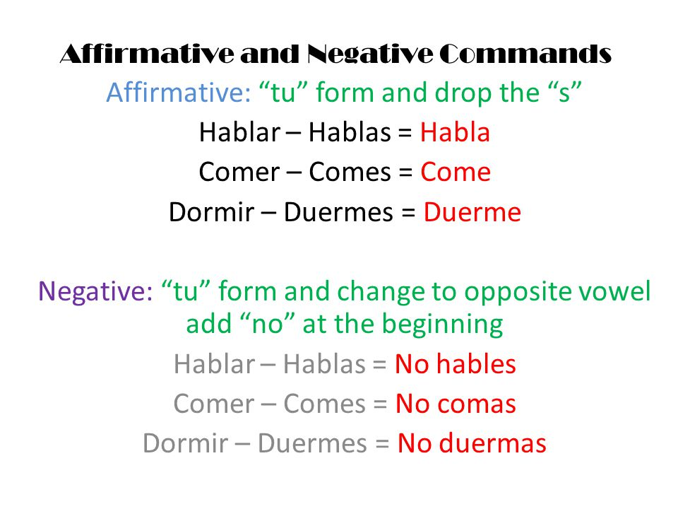 Affirmative and Negative Commands Affirmative: tu form and drop the s Hablar – Hablas = Habla Comer – Comes = Come Dormir – Duermes = Duerme Negative: tu form and change to opposite vowel add no at the beginning Hablar – Hablas = No hables Comer – Comes = No comas Dormir – Duermes = No duermas