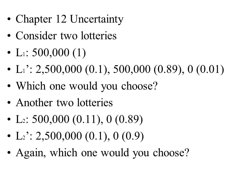 Chapter 12 Uncertainty Consider two lotteries L 1 : 500,000 (1) L 1 ': 2,500,000 (0.1), 500,000 (0.89), 0 (0.01) Which one would you choose.