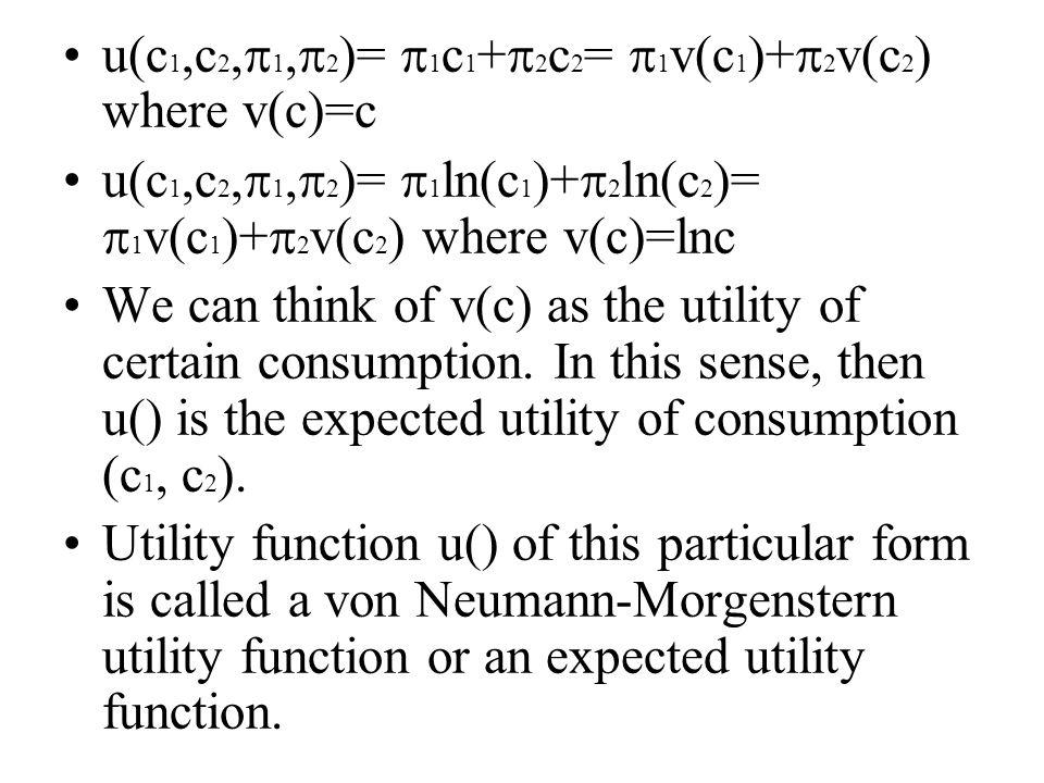 u(c 1,c 2,  1,  2 )=  1 c 1 +  2 c 2 =  1 v(c 1 )+  2 v(c 2 ) where v(c)=c u(c 1,c 2,  1,  2 )=  1 ln(c 1 )+  2 ln(c 2 )=  1 v(c 1 )+  2 v(c 2 ) where v(c)=lnc We can think of v(c) as the utility of certain consumption.