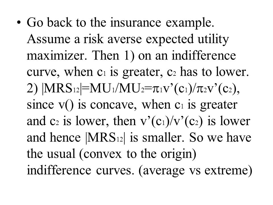 Go back to the insurance example. Assume a risk averse expected utility maximizer.