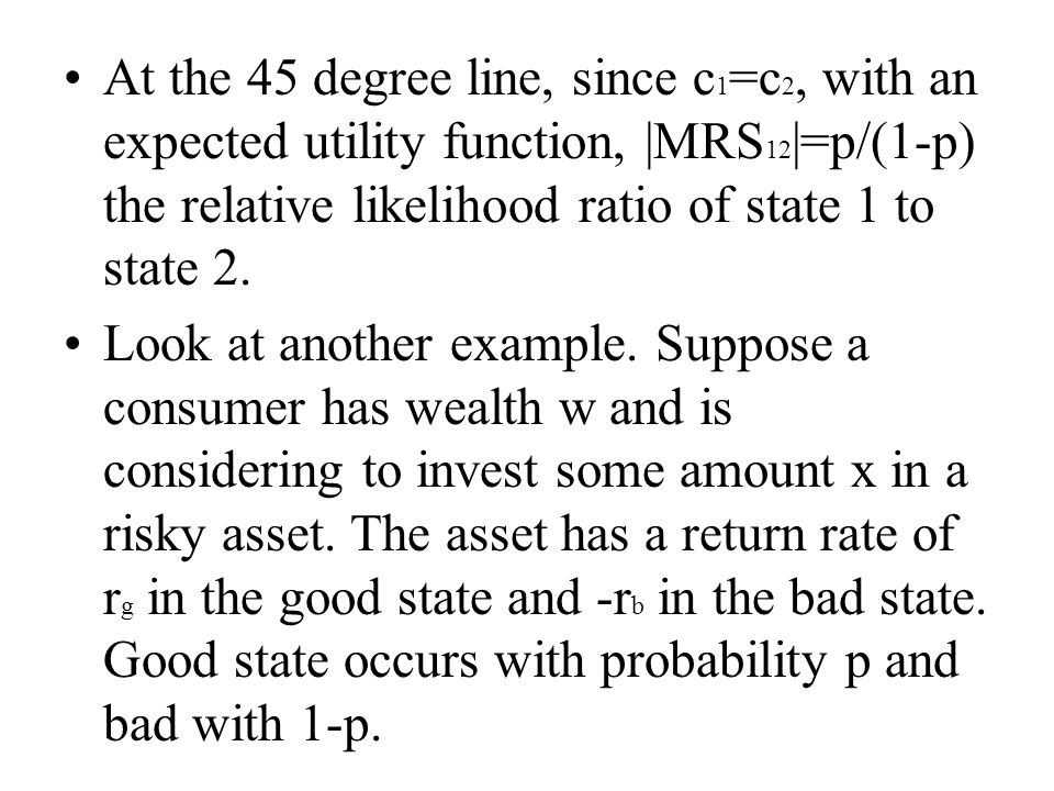 At the 45 degree line, since c 1 =c 2, with an expected utility function, |MRS 12 |=p/(1-p) the relative likelihood ratio of state 1 to state 2. Look