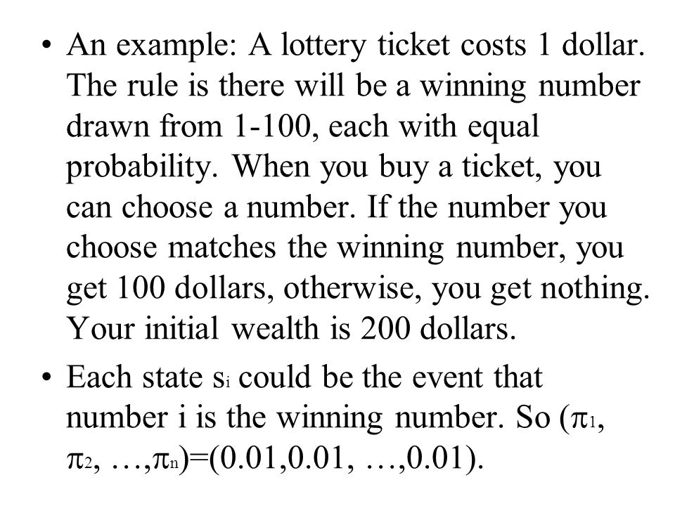 An example: A lottery ticket costs 1 dollar. The rule is there will be a winning number drawn from 1-100, each with equal probability. When you buy a