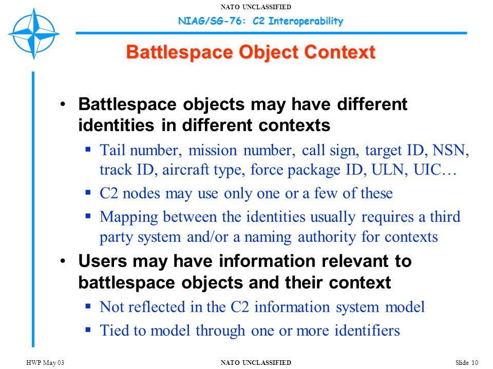 NATO UNCLASSIFIED NIAG/SG-76: C2 Interoperability Slide 10HWP May 03 Battlespace Object Context Battlespace objects may have different identities in different contexts  Tail number, mission number, call sign, target ID, NSN, track ID, aircraft type, force package ID, ULN, UIC…  C2 nodes may use only one or a few of these  Mapping between the identities usually requires a third party system and/or a naming authority for contexts Users may have information relevant to battlespace objects and their context  Not reflected in the C2 information system model  Tied to model through one or more identifiers