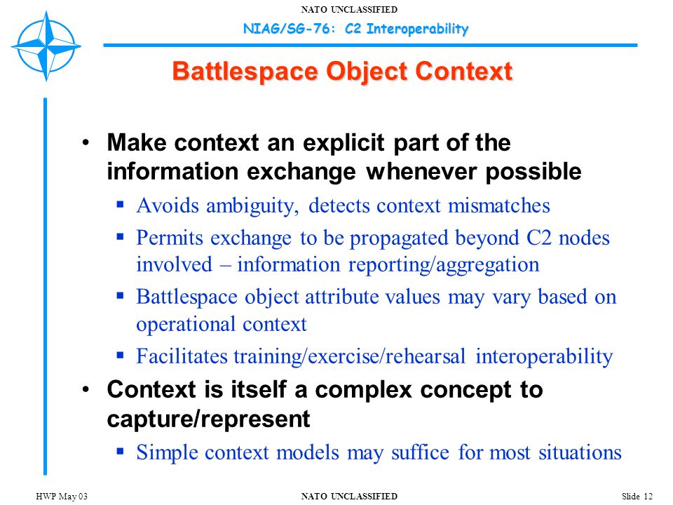NATO UNCLASSIFIED NIAG/SG-76: C2 Interoperability Slide 12HWP May 03 Battlespace Object Context Make context an explicit part of the information exchange whenever possible  Avoids ambiguity, detects context mismatches  Permits exchange to be propagated beyond C2 nodes involved – information reporting/aggregation  Battlespace object attribute values may vary based on operational context  Facilitates training/exercise/rehearsal interoperability Context is itself a complex concept to capture/represent  Simple context models may suffice for most situations