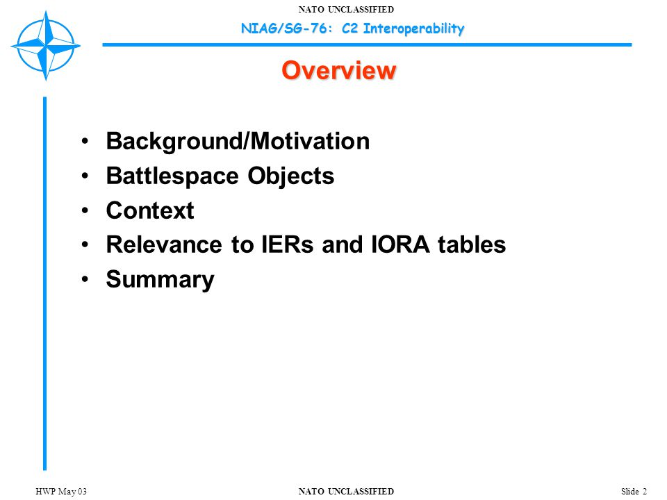 NATO UNCLASSIFIED NIAG/SG-76: C2 Interoperability Slide 3HWP May 03 Background/Motivation C2 systems are models of the battlespace  Imperfect, incomplete, non-congruent representations of the physical and conceptual domains  Typically assume some operational context(s) oUsually from the C2 system's frame of reference  Capture significant unstructured/unmodeled information about battlespace objects C2 system interoperation specified by IERs  Usually focused on the communicating nodes  Information exchanged between nodes is oMotivated by specific operational/tactical tasks/missions oAbout specific battlespace objects involved in the tasks/missions oDescribed in conceptual or physical/relative terms