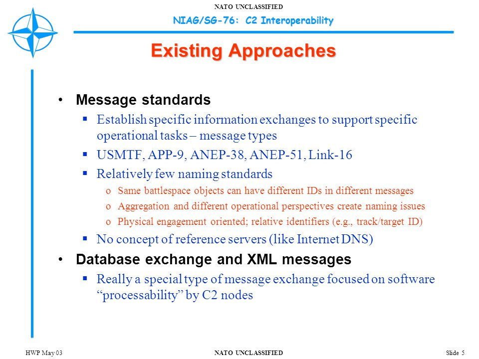 NATO UNCLASSIFIED NIAG/SG-76: C2 Interoperability Slide 6HWP May 03 Existing Approaches Are necessary but not sufficient Focus on technical aspects of the problem Focus on physical attributes and not conceptual attributes of the battlespace Deflect attention from the larger battlespace object representation and naming problem Address internodal IER issues  Not larger network-centric, multi-nodal, echelon, domain, national information sharing issue  Some issues cannot be addressed at the individual nodal system level