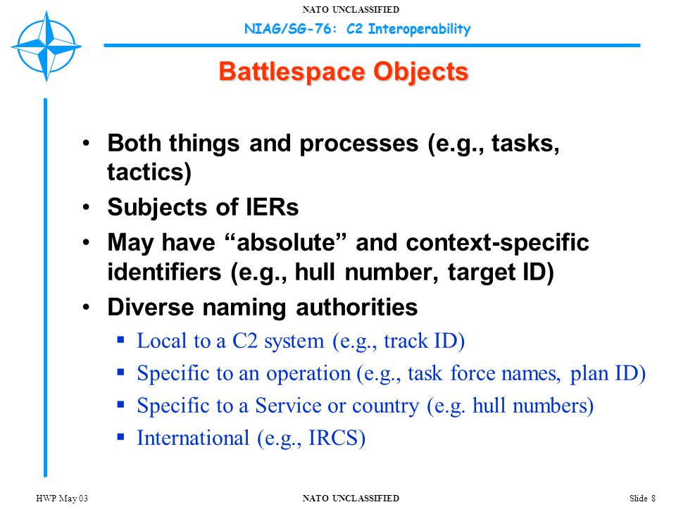 NATO UNCLASSIFIED NIAG/SG-76: C2 Interoperability Slide 8HWP May 03 Battlespace Objects Both things and processes (e.g., tasks, tactics) Subjects of IERs May have absolute and context-specific identifiers (e.g., hull number, target ID) Diverse naming authorities  Local to a C2 system (e.g., track ID)  Specific to an operation (e.g., task force names, plan ID)  Specific to a Service or country (e.g.