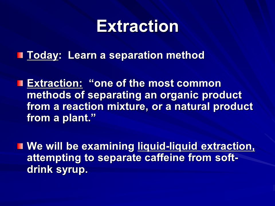 Extraction Today: Learn a separation method Extraction: one of the most common methods of separating an organic product from a reaction mixture, or a natural product from a plant. We will be examining liquid-liquid extraction, attempting to separate caffeine from soft- drink syrup.
