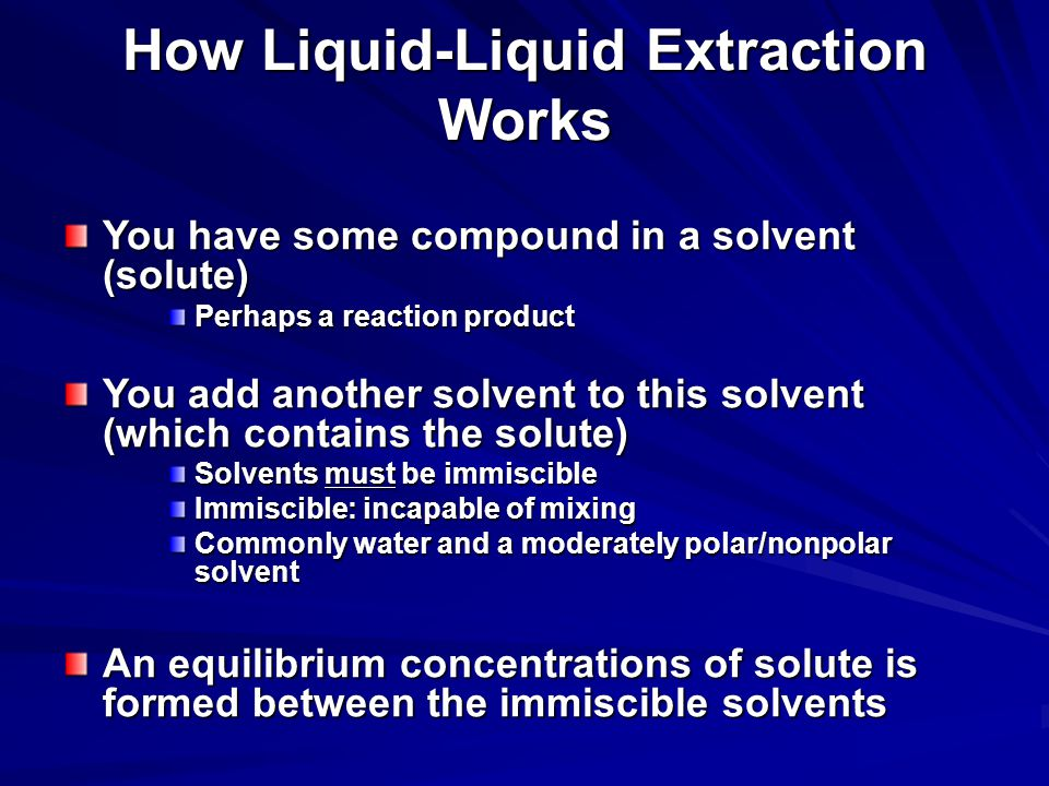 How Liquid-Liquid Extraction Works You have some compound in a solvent (solute) Perhaps a reaction product You add another solvent to this solvent (which contains the solute) Solvents must be immiscible Immiscible: incapable of mixing Commonly water and a moderately polar/nonpolar solvent An equilibrium concentrations of solute is formed between the immiscible solvents