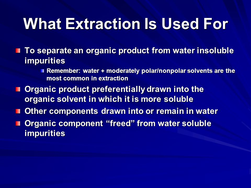 What Extraction Is Used For To separate an organic product from water insoluble impurities Remember: water + moderately polar/nonpolar solvents are the most common in extraction Organic product preferentially drawn into the organic solvent in which it is more soluble Other components drawn into or remain in water Organic component freed from water soluble impurities