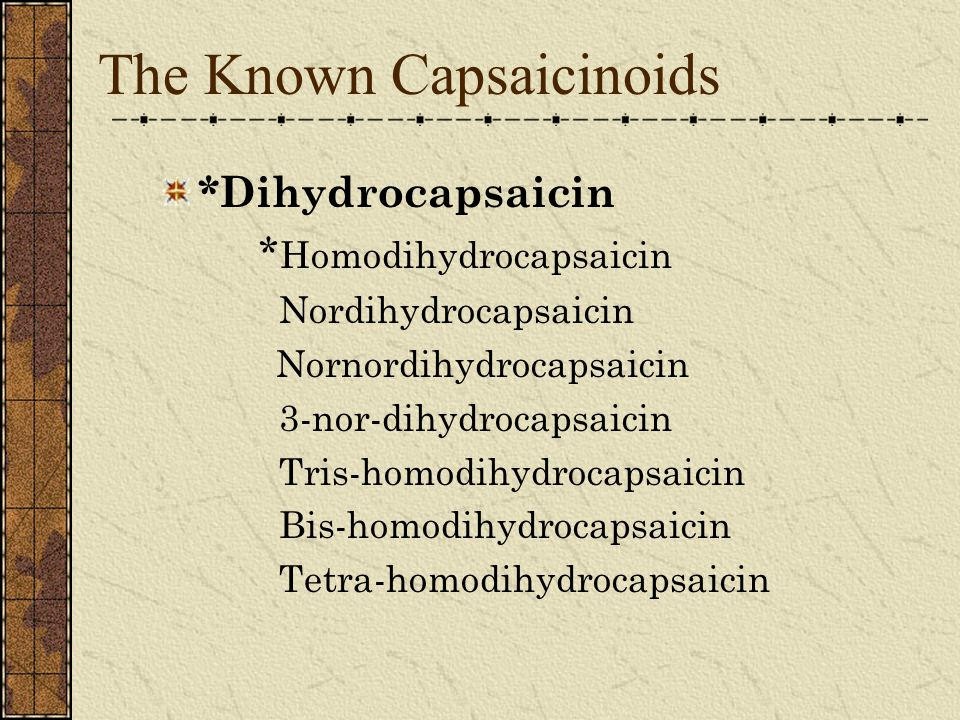 The Known Capsaicinoids *Dihydrocapsaicin * Homodihydrocapsaicin Nordihydrocapsaicin Nornordihydrocapsaicin 3-nor-dihydrocapsaicin Tris-homodihydrocapsaicin Bis-homodihydrocapsaicin Tetra-homodihydrocapsaicin