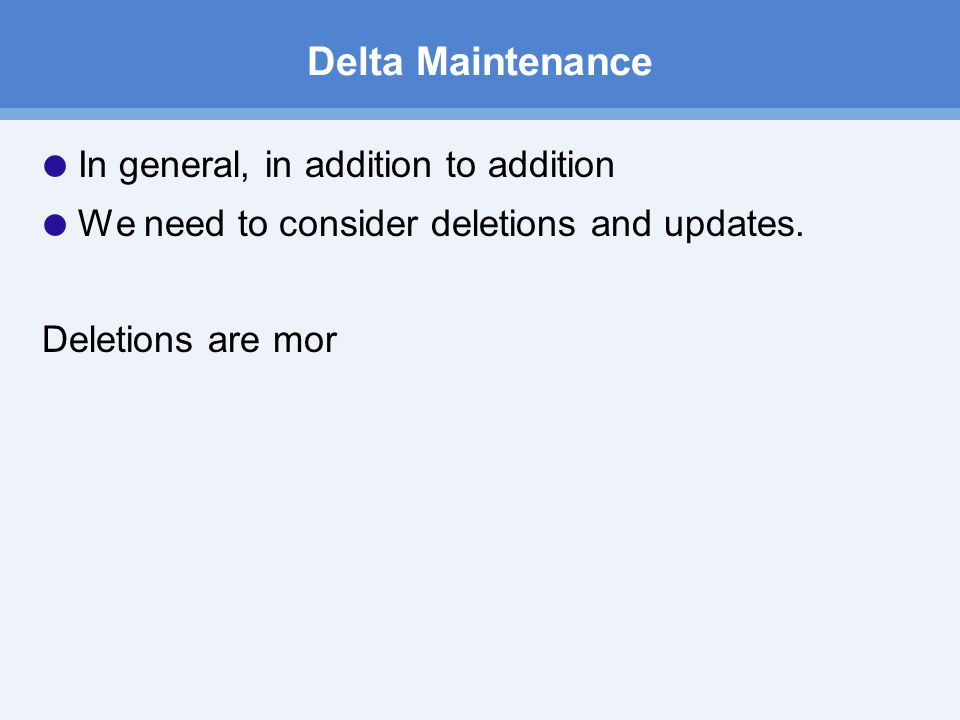 Delta Maintenance  In general, in addition to addition  We need to consider deletions and updates.
