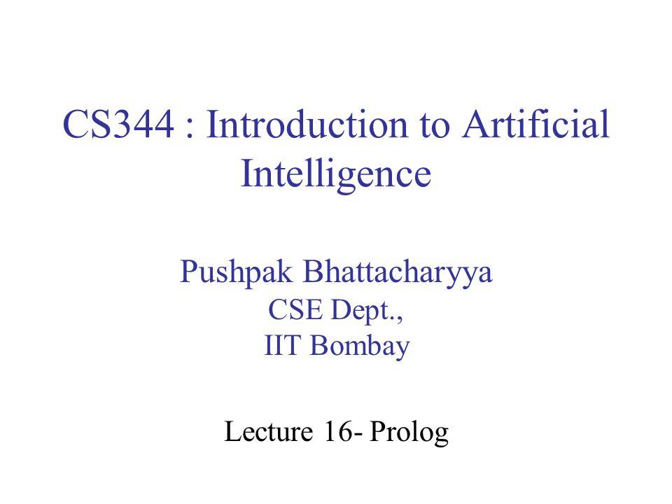 CS344 : Introduction to Artificial Intelligence Pushpak Bhattacharyya CSE Dept., IIT Bombay Lecture 16- Prolog
