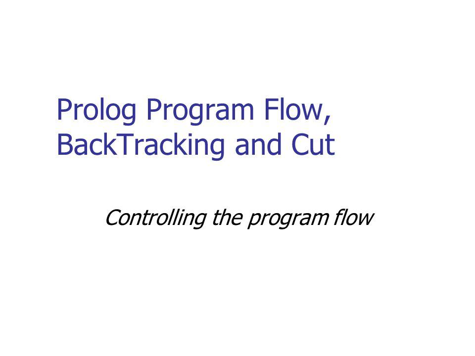 Prolog Program Flow, BackTracking and Cut Controlling the program flow