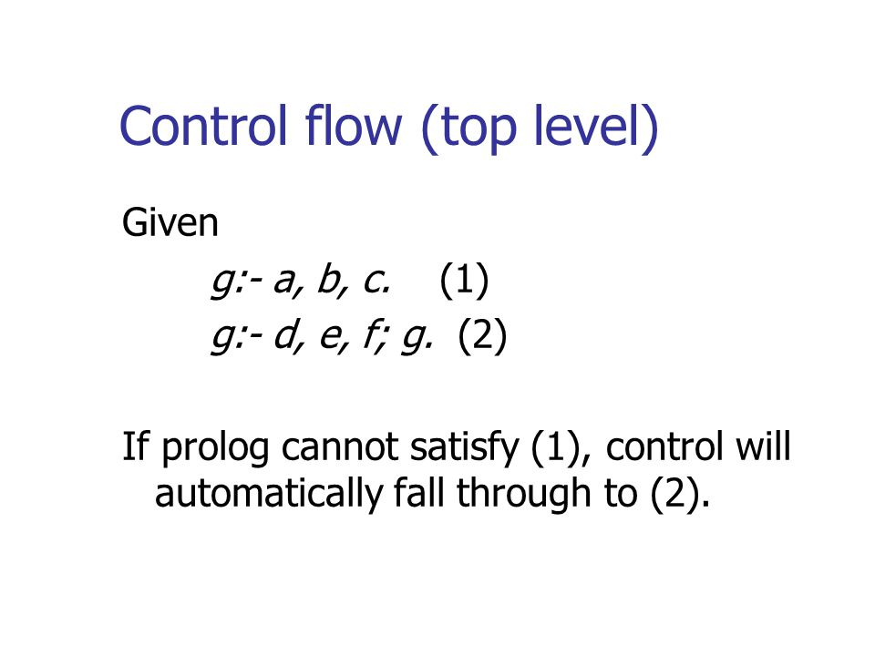 Control flow (top level) Given g:- a, b, c. (1) g:- d, e, f; g. (2) If prolog cannot satisfy (1), control will automatically fall through to (2).