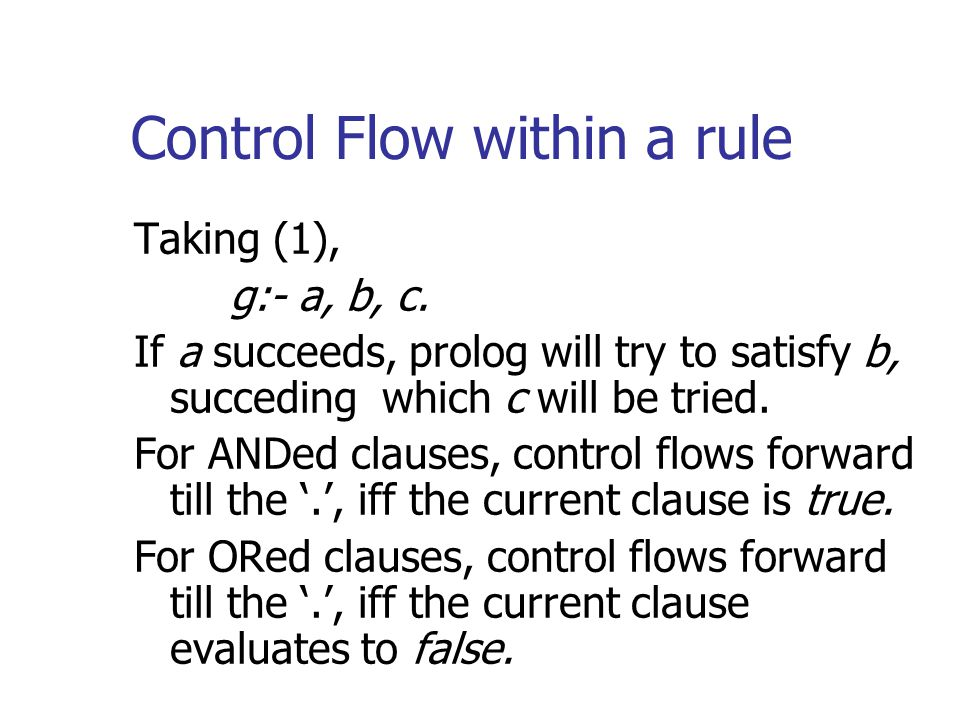 Control Flow within a rule Taking (1), g:- a, b, c. If a succeeds, prolog will try to satisfy b, succeding which c will be tried. For ANDed clauses, c