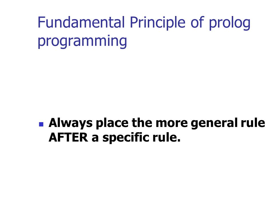 Fundamental Principle of prolog programming Always place the more general rule AFTER a specific rule.