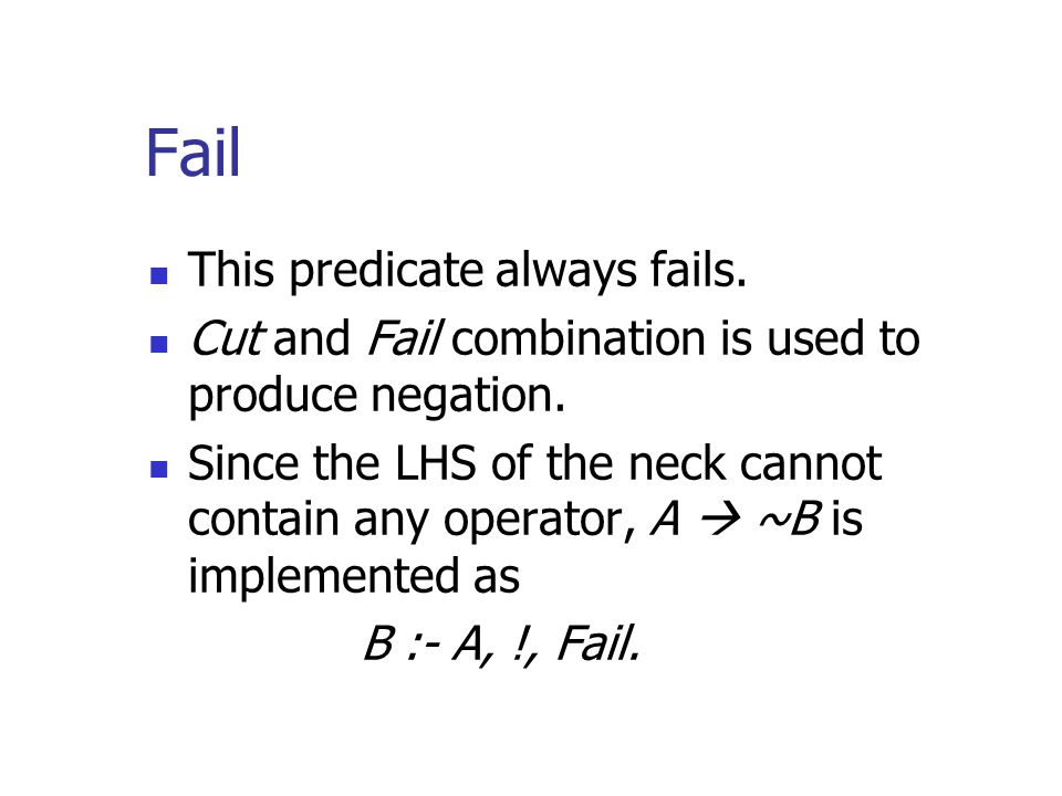 Fail This predicate always fails.Cut and Fail combination is used to produce negation.