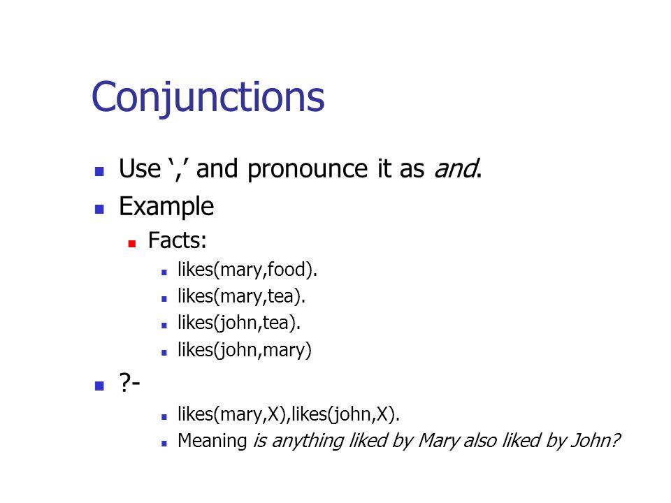 Conjunctions Use ',' and pronounce it as and. Example Facts: likes(mary,food). likes(mary,tea). likes(john,tea). likes(john,mary) ?- likes(mary,X),lik