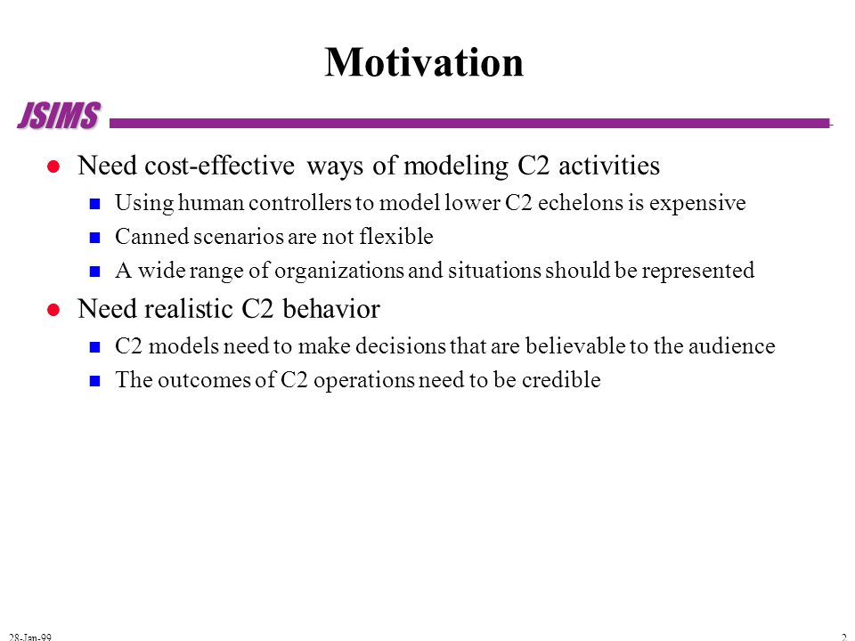 JSIMS 28-Jan-99 2 Motivation Need cost-effective ways of modeling C2 activities Using human controllers to model lower C2 echelons is expensive Canned scenarios are not flexible A wide range of organizations and situations should be represented Need realistic C2 behavior C2 models need to make decisions that are believable to the audience The outcomes of C2 operations need to be credible