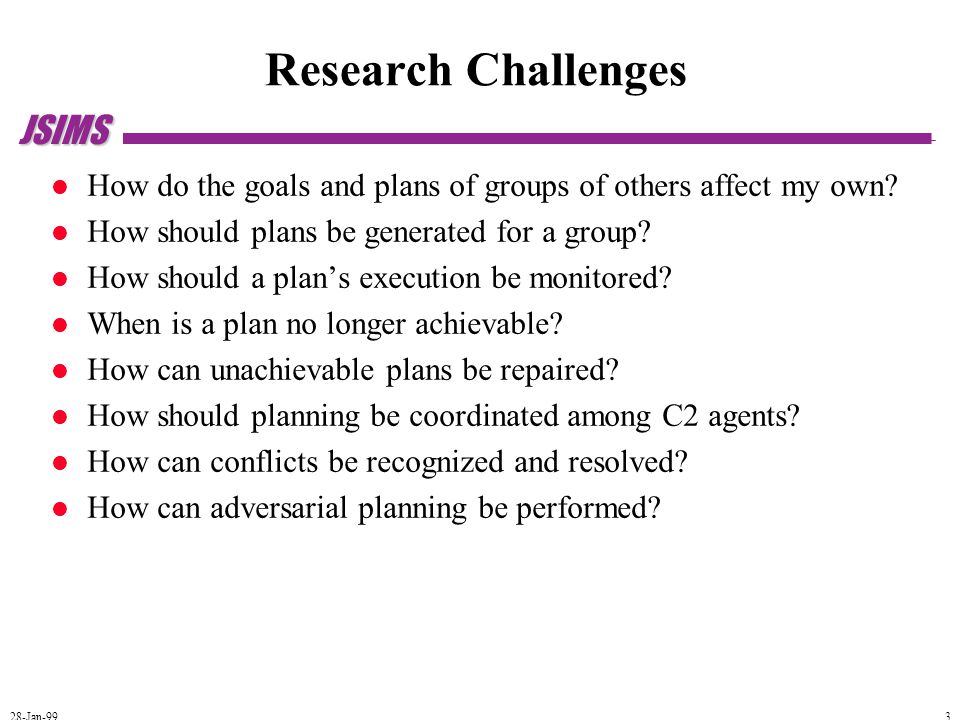 JSIMS 28-Jan-99 3 Research Challenges How do the goals and plans of groups of others affect my own.