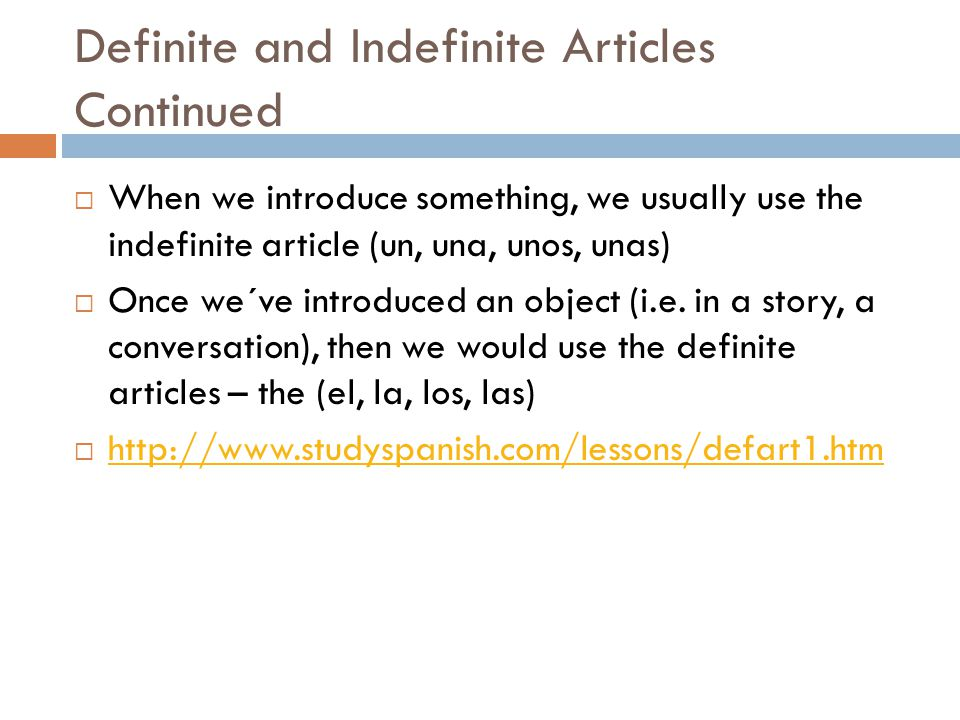 Definite and Indefinite Articles Continued  When we introduce something, we usually use the indefinite article (un, una, unos, unas)  Once we´ve introduced an object (i.e.