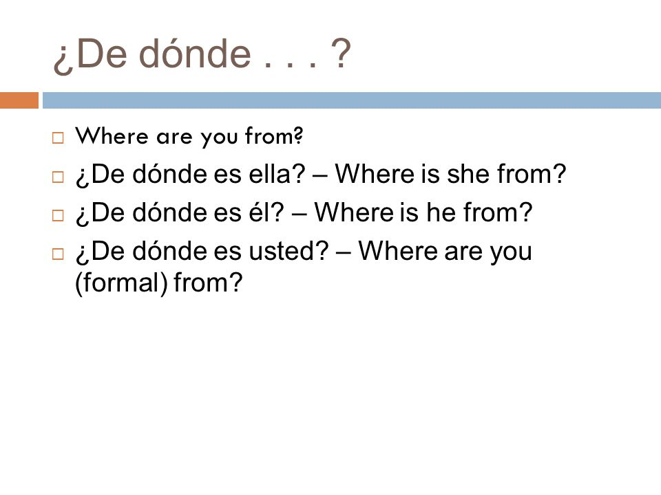 ¿De dónde...  Where are you from.  ¿De dónde es ella.