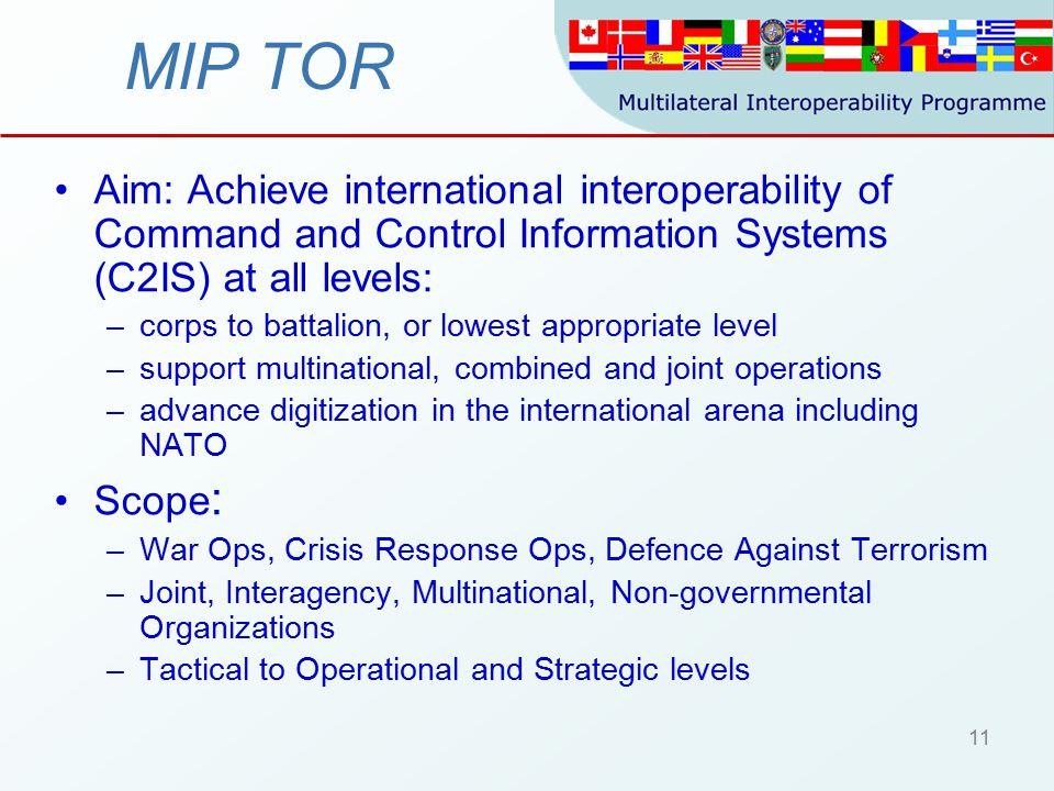 11 MIP TOR Aim: Achieve international interoperability of Command and Control Information Systems (C2IS) at all levels: –corps to battalion, or lowest appropriate level –support multinational, combined and joint operations –advance digitization in the international arena including NATO Scope : –War Ops, Crisis Response Ops, Defence Against Terrorism –Joint, Interagency, Multinational, Non-governmental Organizations –Tactical to Operational and Strategic levels