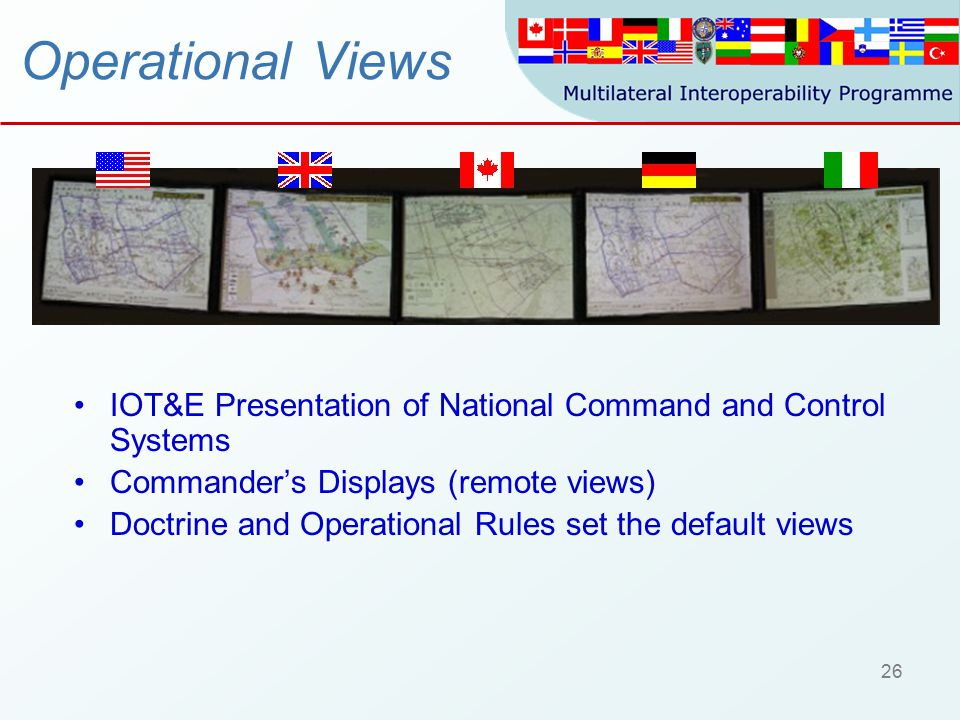 26 Operational Views IOT&E Presentation of National Command and Control Systems Commander's Displays (remote views) Doctrine and Operational Rules set the default views
