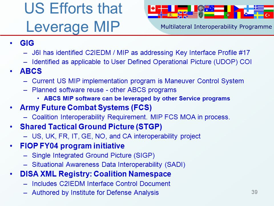 39 US Efforts that Leverage MIP GIG –J6I has identified C2IEDM / MIP as addressing Key Interface Profile #17 –Identified as applicable to User Defined Operational Picture (UDOP) COI ABCS –Current US MIP implementation program is Maneuver Control System –Planned software reuse - other ABCS programs ABCS MIP software can be leveraged by other Service programs Army Future Combat Systems (FCS) –Coalition Interoperability Requirement.