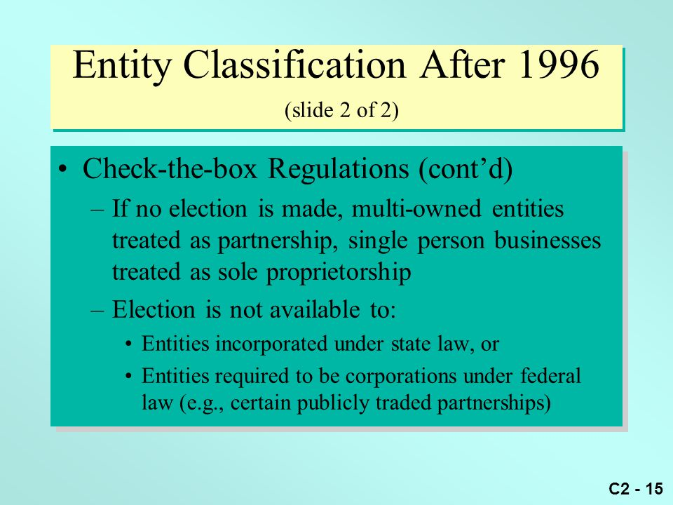 C2 - 15 Entity Classification After 1996 (slide 2 of 2) Check-the-box Regulations (cont'd) –If no election is made, multi-owned entities treated as pa
