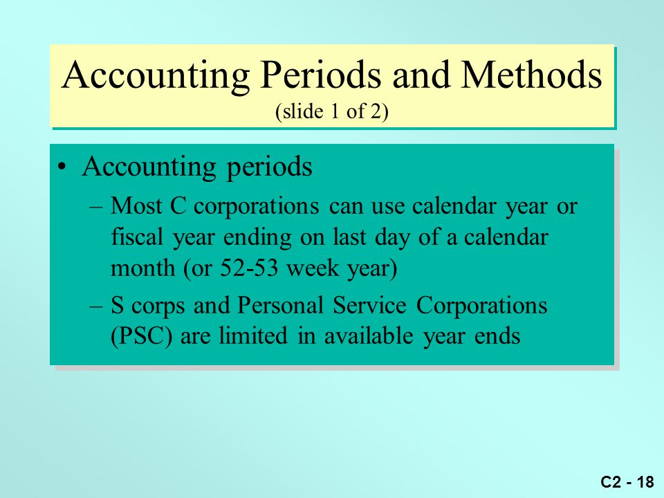 C2 - 18 Accounting Periods and Methods (slide 1 of 2) Accounting periods –Most C corporations can use calendar year or fiscal year ending on last day